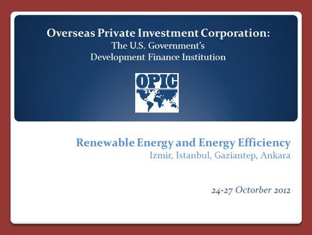 Overseas Private Investment Corporation: The U.S. Government's Development Finance Institution Renewable Energy and Energy Efficiency Izmir, Istanbul,