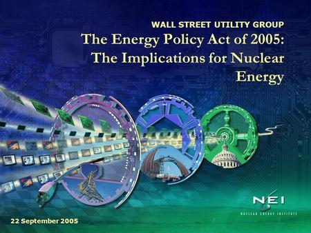 WALL STREET UTILITY GROUP The Energy Policy Act of 2005: The Implications for Nuclear Energy 22 September 2005.
