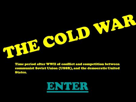 THE COLD WAR Time period after WWII of conflict and competition between communist Soviet Union (USSR), and the democratic United States. ENTER.