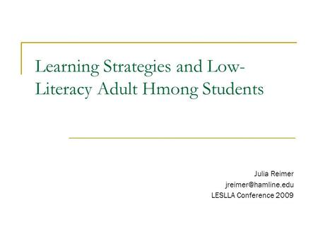 Learning Strategies and Low- Literacy Adult Hmong Students Julia Reimer LESLLA Conference 2009.