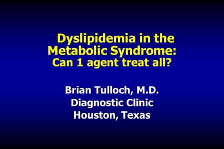 Dyslipidemia <strong>in</strong> the Metabolic Syndrome: Can 1 agent treat all? Brian Tulloch, M.D. Diagnostic Clinic Houston, Texas.