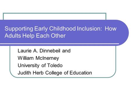 Supporting Early Childhood Inclusion: How Adults Help Each Other Laurie A. Dinnebeil and William McInerney University of Toledo Judith Herb College of.