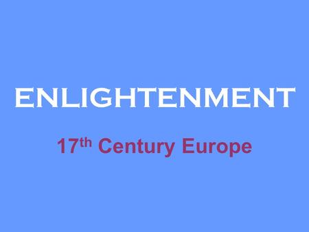 ENLIGHTENMENT 17 th Century Europe. ENLIGHTENMENT What is the ENLIGHTENMENT? Replacing the obscurity, darkness and ignorance of European thought with.
