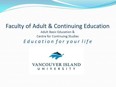 Faculty of Adult & Continuing Education Adult Basic Education & Centre for Continuing Studies E d u c a t i o n f o r y o u r l i f e.