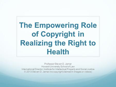 The Empowering Role of Copyright in Realizing the Right to Health Professor Steven D. Jamar Howard University School of Law International Director, Institute.