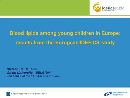 Funded by the EC, FP 6, Contract No. 016181 (FOOD) Blood lipids among young children in Europe: results from the European IDEFICS study Stefaan De Henauw.