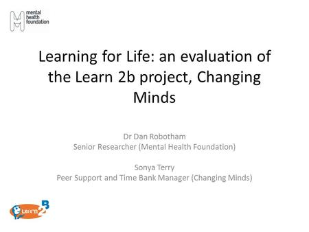 Learning for Life: an evaluation of the Learn 2b project, Changing Minds Dr Dan Robotham Senior Researcher (Mental Health Foundation) Sonya Terry Peer.