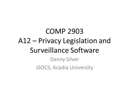 COMP 2903 A12 – Privacy Legislation and Surveillance Software Danny Silver JSOCS, Acadia University.