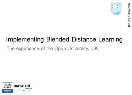 Implementing Blended Distance Learning The experience of the Open University, UK.