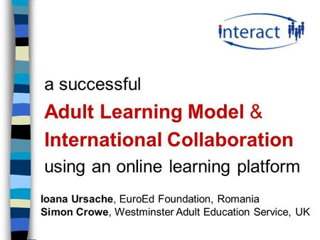 A successful Adult Learning Model & International Collaboration using an online learning platform Ioana Ursache, EuroEd Foundation, Romania Simon Crowe,