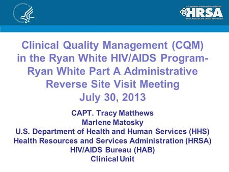 Clinical Quality Management (CQM) in the Ryan White HIV/AIDS Program- Ryan White Part A Administrative Reverse Site Visit Meeting July 30, 2013 CAPT. Tracy.