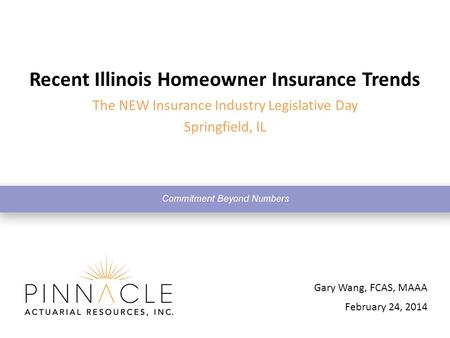 February 24, 2014 Gary Wang, FCAS, MAAA Recent Illinois Homeowner Insurance Trends The NEW Insurance Industry Legislative Day Springfield, IL.