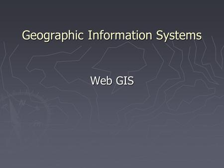 Geographic Information Systems Web GIS. What is a Web GIS? ► Web GIS is an on-line version of geographic information system ► Using it, GIS data and functions.