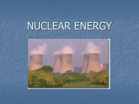 NUCLEAR ENERGY. Why nuclear energy? Energy Conversion: Typical Heat Values of Various Fuels Firewood 16 MJ/kg Energy Conversion: Typical Heat Values.
