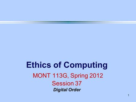 1 Ethics of Computing MONT 113G, Spring 2012 Session 37 Digital Order.