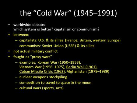 "The ""Cold War"" (1945–1991) worldwide debate: which system is better? capitalism or communism? between: – capitalists: U.S. & its allies (France, Britain,"