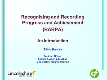 Recognising and Recording Progress and Achievement (RARPA) An Introduction Silvia Hanley Contract Officer Culture & Adult Education Lincolnshire County.