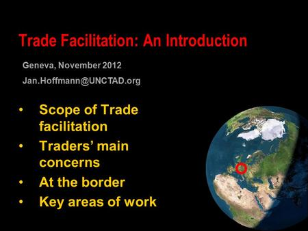 Scope of Trade facilitation Traders' main concerns At the border Key areas of work Trade Facilitation: An Introduction Geneva, November 2012
