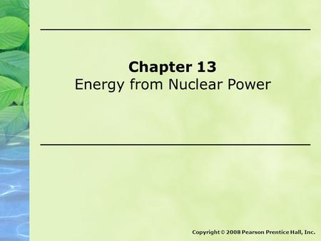 Chapter 13 Energy from Nuclear Power Copyright © 2008 Pearson Prentice Hall, Inc.