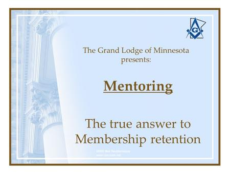 The Grand Lodge of Minnesota presents: Mentoring The true answer to Membership retention MWB Neil Neddermeyer www.cinosam.net.