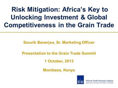 Risk Mitigation: Africa's Key to Unlocking Investment & Global Competitiveness in the Grain Trade Souvik Banerjea, Sr. Marketing Officer Presentation to.