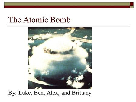The Atomic Bomb By: Luke, Ben, Alex, and Brittany.
