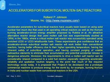 Rol - Aug. 3, 2011 Fermilab Colloquium 1 ACCELERATORS FOR SUBCRITICAL MOLTEN-SALT REACTORS Rolland P. Johnson Muons, Inc. (http://www.muonsinc.com/)http://www.muonsinc.com/