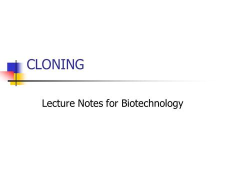 "CLONING Lecture Notes for Biotechnology. What is Cloning? To most people, the term ""cloning"" means making a copy of an individual. In biology, cloning."
