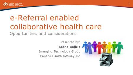 E-Referral enabled collaborative health care Opportunities and considerations Presented by: Sasha Bojicic Emerging Technology Group Canada Health Infoway.