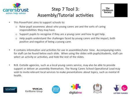 Step 7 Tool 3: Assembly/Tutorial activities This PowerPoint aims to support schools to: o Raise pupil awareness about who young carers are and the sorts.