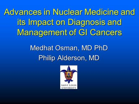 Advances in Nuclear Medicine and its Impact on Diagnosis and Management of GI Cancers Medhat Osman, MD PhD Philip Alderson, MD.