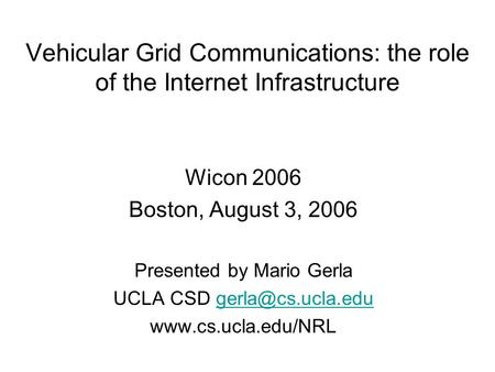 Vehicular Grid Communications: the role of the Internet Infrastructure Wicon 2006 Boston, August 3, 2006 Presented by Mario Gerla UCLA CSD
