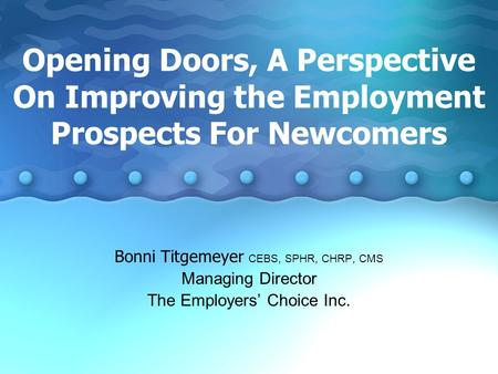 Opening Doors, A Perspective On Improving the Employment Prospects For Newcomers Bonni Titgemeyer CEBS, SPHR, CHRP, CMS Managing Director The Employers'