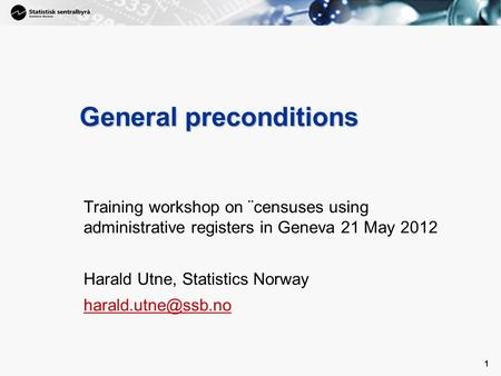 1 1 General preconditions Training workshop on ¨censuses using administrative registers in Geneva 21 May 2012 Harald Utne, Statistics Norway