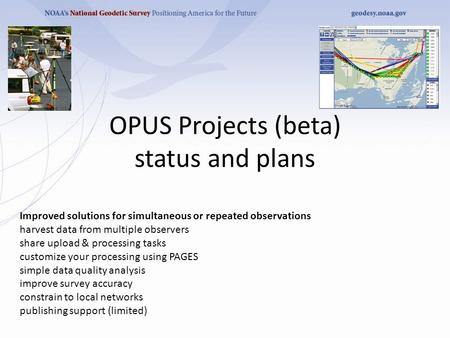 OPUS Projects (beta) status and plans Improved solutions for simultaneous or repeated observations harvest data from multiple observers share upload &