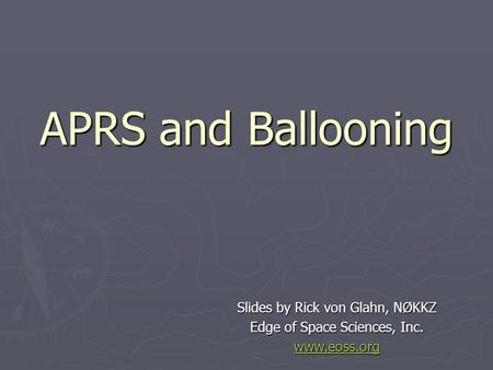 APRS and Ballooning Slides by Rick von Glahn, NØKKZ Edge of Space Sciences, Inc. www.eoss.org.