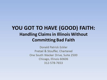 YOU GOT TO HAVE (GOOD) FAITH: Handling Claims in Illinois Without Committing Bad Faith Donald Patrick Eckler Pretzel & Stouffer, Chartered One South Wacker.