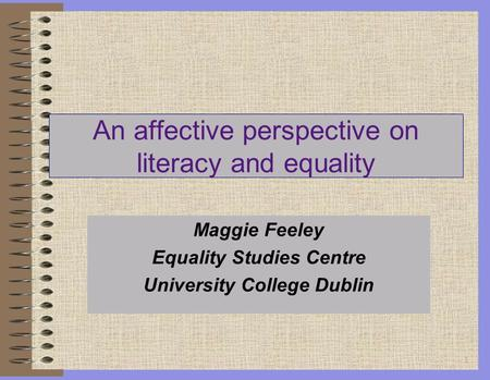 1 An affective perspective on literacy and equality Maggie Feeley Equality Studies Centre University College Dublin.
