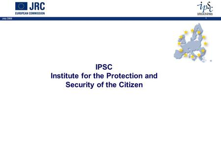 July 2008 1 IPSC Institute for the Protection and Security of the Citizen.