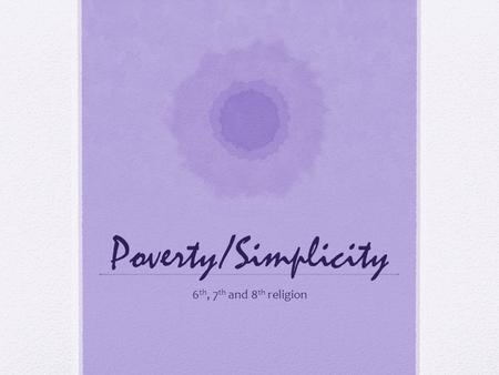 Poverty/Simplicity 6 th, 7 th and 8 th religion. Do Now In your own words, please write down what the words poverty and simplicity mean to you.