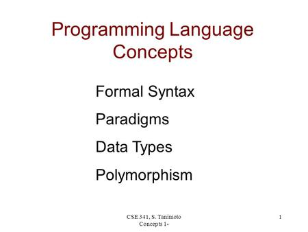 CSE 341, S. Tanimoto Concepts 1- 1 Programming Language Concepts Formal Syntax Paradigms Data Types Polymorphism.