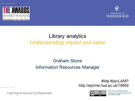 Library analytics Understanding impact and value Graham Stone Information Resources Manager This work is licensed under a Creative Commons Attribution.