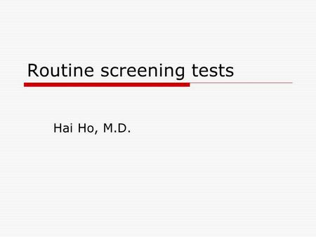 Routine screening tests Hai Ho, M.D.. Most expensive part of medical practice? Your Pen.