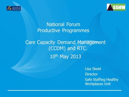 National Forum Productive Programmes Care Capacity Demand Management (CCDM) and RTC. 10 th May 2013 Lisa Skeet Director Safe Staffing Healthy Workplaces.