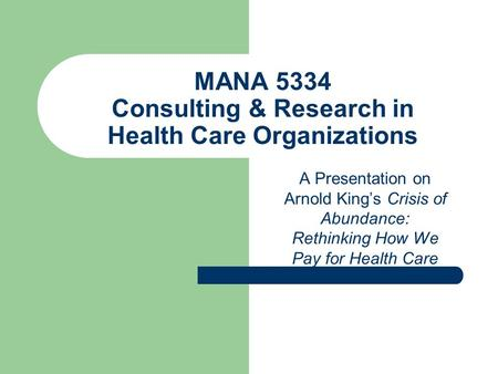 MANA 5334 Consulting & Research in Health Care Organizations A Presentation on Arnold King's Crisis of Abundance: Rethinking How We Pay for Health Care.