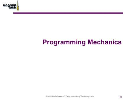 (1) Programming Mechanics © Sudhakar Yalamanchili, Georgia Institute of Technology, 2006.