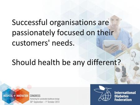 Successful organisations are passionately focused on their customers' needs. Should health be any different?