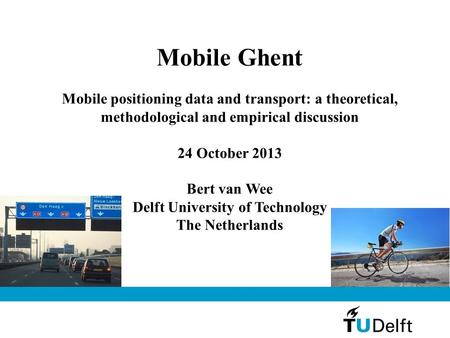 Mobile Ghent Mobile positioning data and transport: a theoretical, methodological and empirical discussion 24 October 2013 Bert van Wee Delft University.