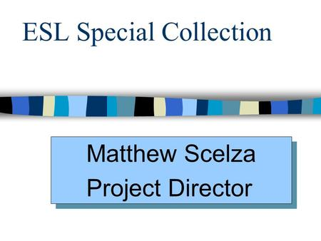ESL Special Collection Matthew Scelza Project Director Matthew Scelza Project Director.