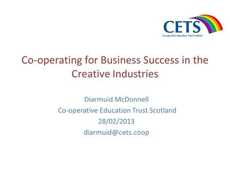 Co-operating for Business Success in the Creative Industries Diarmuid McDonnell Co-operative Education Trust Scotland 28/02/2013